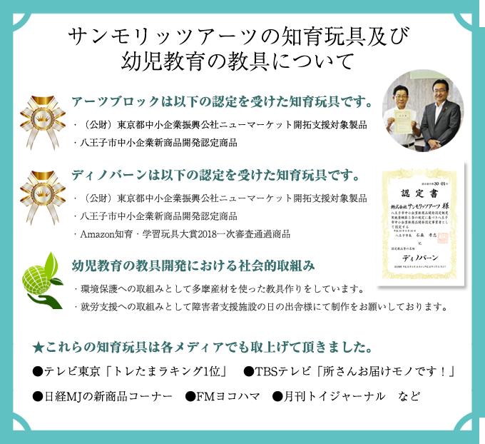 ○アーツブロックは以下の認定を受けた知育玩具です。 ・(公財)東京都中小企業振興公社ニューマーケット開拓支援対象製品 ・八王子市中小企業新商品開発認定商品 ○ディノバーンは以下の認定を受けた知育玩具です。 ・(公財)東京都中小企業振興公社ニューマーケット開拓支援対象製品 ・八王子市中小企業新商品開発認定商品 ・Amazon知育・学習玩具大賞2018一次審査通過商品 ○幼児教育の教具開発における社会的取組み ・環境保護への取組みとして多摩産材を使った教具作りをしています。 ・就労支援への取組みとして障害者支援施設の日の出舎様にて制作をお願いしております。 ○これらの知育玩具は各メディアでも取上げて頂きました。 ・テレビ東京「トレたまラキング1位」 ・TBSテレビ「所さんお届けモノです!」・日経MJの新商品コーナー・FMヨコハマ・月刊トイジャーナルなど
