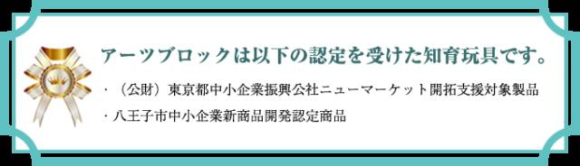 ○アーツブロックは以下の認定を受けた知育玩具です。・(公財)東京都中小企業振興公社ニューマーケット開拓支援対象製品 ・八王子市中小企業新商品開発認定商品