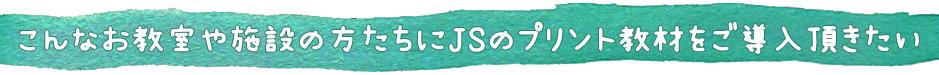 こんなお教室や施設の方たちにJSのプリント教材をご導入頂きたい